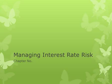 Managing Interest Rate Risk Chapter No.. Managing Interest Rate Risk  Treasures is responsible for managing risk arising from interest from interest.