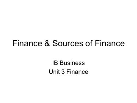 Finance & Sources of Finance IB Business Unit 3 Finance.