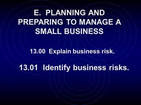 E. PLANNING AND PREPARING TO MANAGE A SMALL BUSINESS 13.01 Identify business risks. 13.00 Explain business risk.