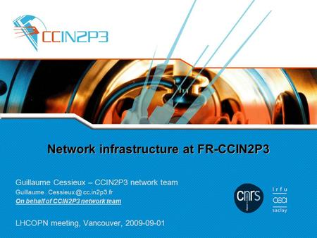Network infrastructure at FR-CCIN2P3 Guillaume Cessieux – CCIN2P3 network team Guillaume. cc.in2p3.fr On behalf of CCIN2P3 network team LHCOPN.