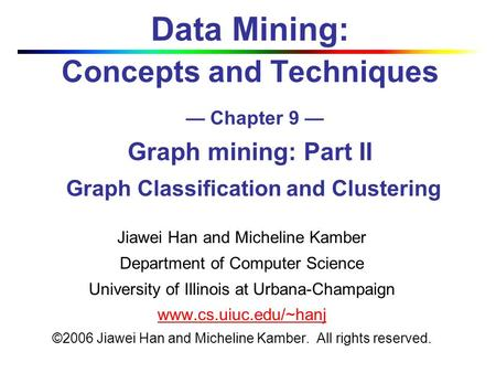Data Mining: Concepts and Techniques — Chapter 9 — Graph mining: Part II Graph Classification and Clustering Jiawei Han and Micheline Kamber Department.