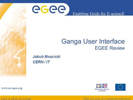 EGEE-II INFSO-RI-031688 Enabling Grids for E-sciencE www.eu-egee.org EGEE and gLite are registered trademarks Ganga User Interface EGEE Review Jakub Moscicki.
