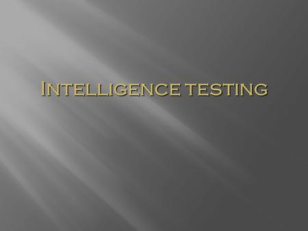 Intelligence testing. What is Intelligence? Intelligence is a construct (i.e, concrete observational entities), not a concrete object. Intelligence is.