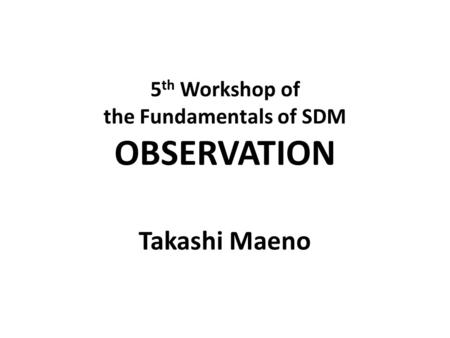 5 th Workshop of the Fundamentals of SDM OBSERVATION Takashi Maeno.