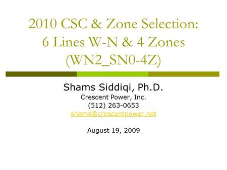 2010 CSC & Zone Selection: 6 Lines W-N & 4 Zones (WN2_SN0-4Z) Shams Siddiqi, Ph.D. Crescent Power, Inc. (512) 263-0653 August 19,