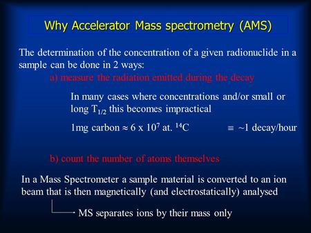 Why Accelerator Mass spectrometry (AMS) The determination of the concentration of a given radionuclide in a sample can be done in 2 ways: a) measure the.