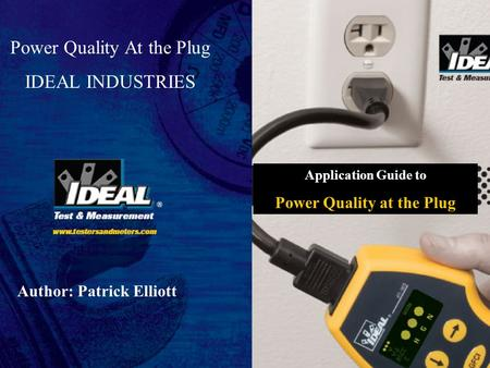 1 of 25 © 2007 Ideal Industries www.idealindustries.com Power Quality At the Plug IDEAL INDUSTRIES Author: Patrick Elliott Application Guide to Power Quality.