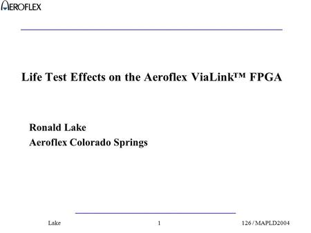 126 / MAPLD2004Lake1 Life Test Effects on the Aeroflex ViaLink™ FPGA Ronald Lake Aeroflex Colorado Springs.
