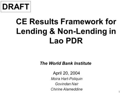 1 CE Results Framework for Lending & Non-Lending in Lao PDR April 20, 2004 Moira Hart-Poliquin Govindan Nair Chirine Alameddine The World Bank Institute.