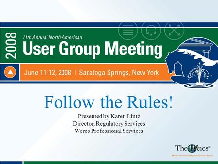 Follow the Rules! Presented by Karen Lintz Director, Regulatory Services Wercs Professional Services.