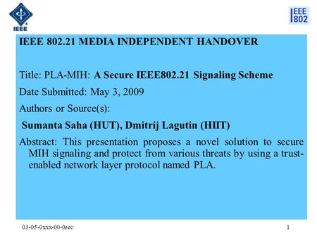 03-05-0xxx-00-0sec IEEE 802.21 MEDIA INDEPENDENT HANDOVER Title: PLA-MIH: A Secure IEEE802.21 Signaling Scheme Date Submitted: May 3, 2009 Authors or Source(s):