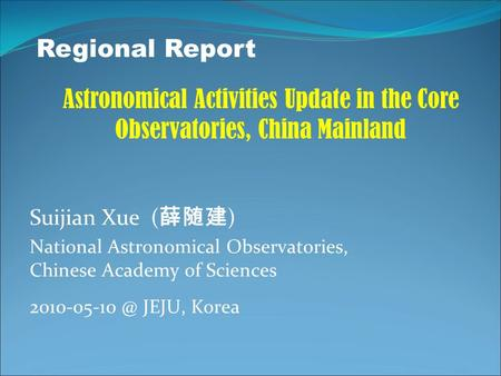 Suijian Xue ( 薛随建 ) National Astronomical Observatories, Chinese Academy of Sciences JEJU, Korea Regional Report Astronomical Activities Update.