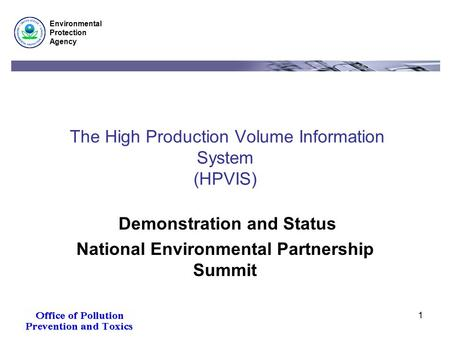 Environmental Protection Agency 1 The High Production Volume Information System (HPVIS) Demonstration and Status National Environmental Partnership Summit.