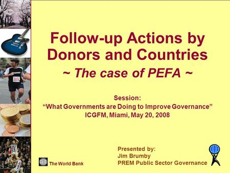 "The World Bank PREM Public Sector Governance Page 1 Follow-up Actions by Donors and Countries ~ The case of PEFA ~ Session: ""What Governments are Doing."