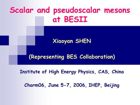 Scalar and pseudoscalar mesons at BESII Xiaoyan SHEN (Representing BES Collaboration) Institute of High Energy Physics, CAS, China Charm06, June 5-7, 2006,