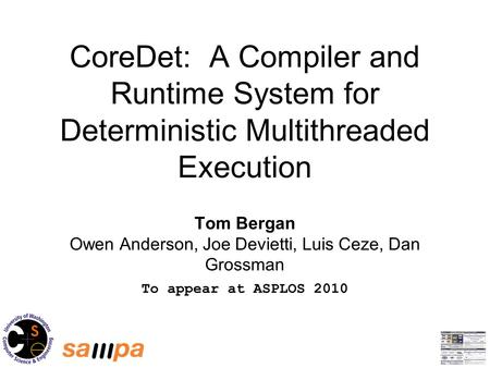 CoreDet: A Compiler and Runtime System for Deterministic Multithreaded Execution Tom Bergan Owen Anderson, Joe Devietti, Luis Ceze, Dan Grossman To appear.