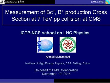 Measurement of Bc +, B + production Cross Section at 7 TeV pp collision at CMS ICTP-NCP school on LHC Physics On behalf of CMS Collaboration November 19.
