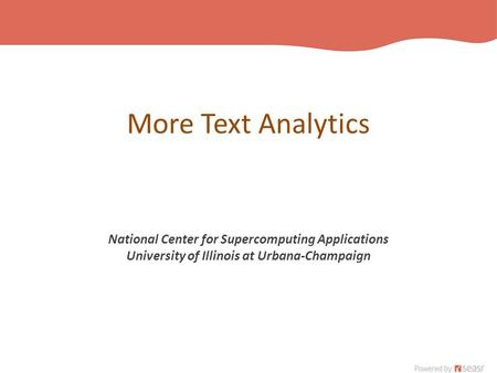 More Text Analytics National Center for Supercomputing Applications University of Illinois at Urbana-Champaign.