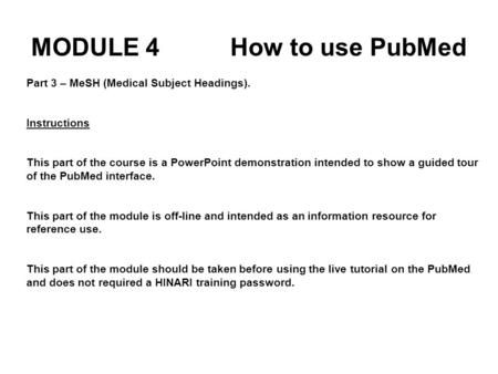 Part 3 – MeSH (Medical Subject Headings). Instructions This part of the course is a PowerPoint demonstration intended to show a guided tour of the PubMed.