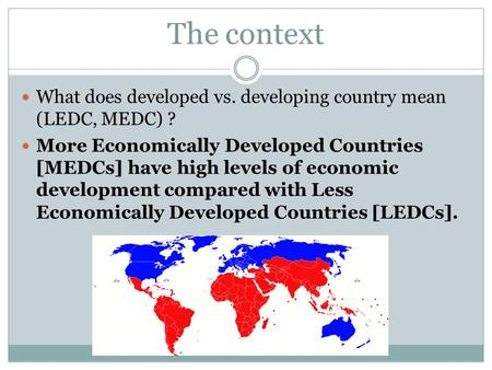 The context What does developed vs. developing country mean (LEDC, MEDC) ? More Economically Developed Countries [MEDCs] have high levels of economic development.