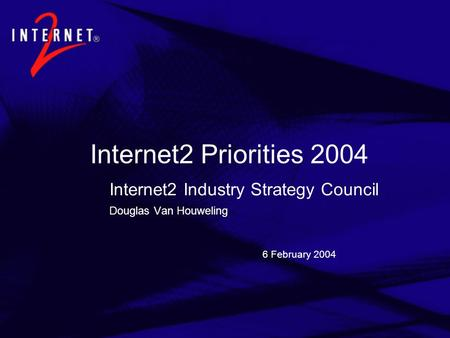 6 February 2004 Internet2 Priorities 2004 Internet2 Industry Strategy Council Douglas Van Houweling.