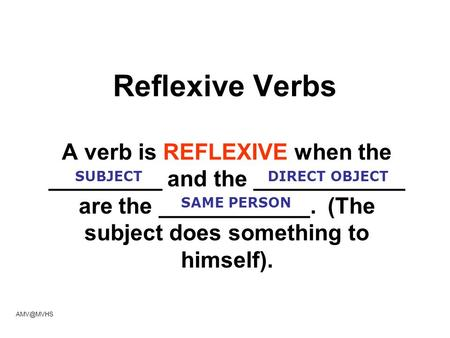 Reflexive Verbs A verb is REFLEXIVE when the _________ and the ____________ are the ____________. (The subject does something to himself). SUBJECTDIRECT.
