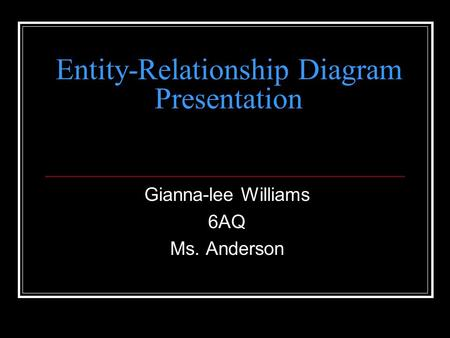 Entity-Relationship Diagram Presentation Gianna-lee Williams 6AQ Ms. Anderson.