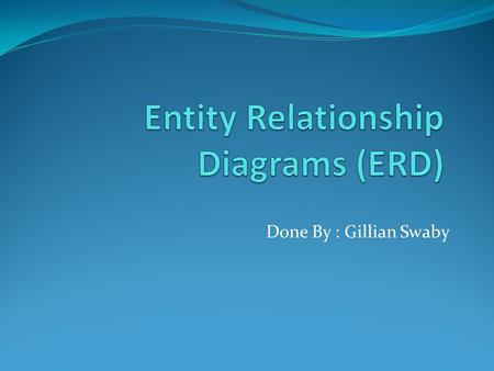 Done By : Gillian Swaby. Objectives: 1. What is an Entity-Relationship Diagram? 2.What are the symbols used in ERD? Explain each. 3. What is a one- to-