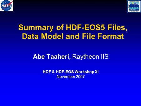 Summary of HDF-EOS5 Files, Data Model and File Format Abe Taaheri, Raytheon IIS HDF & HDF-EOS Workshop XI November 2007.