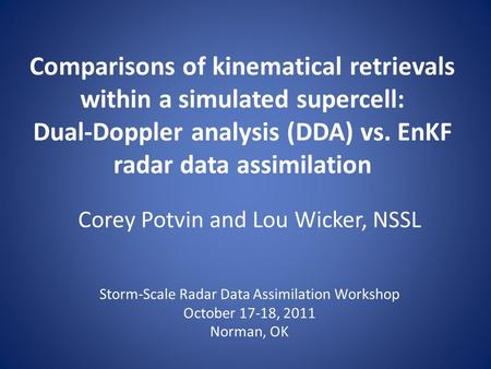 Comparisons of kinematical retrievals within a simulated supercell: Dual-Doppler analysis (DDA) vs. EnKF radar data assimilation Corey Potvin and Lou Wicker,