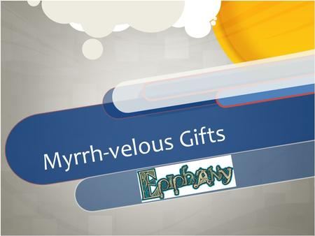 Myrrh-velous Gifts. The Wise Men Visit Jesus Matthew 2:1-12.