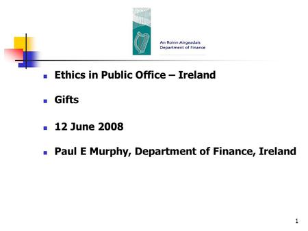 1 Ethics in Public Office – Ireland Gifts 12 June 2008 Paul E Murphy, Department of Finance, Ireland.
