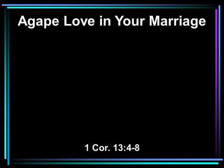 Agape Love in Your Marriage 1 Cor. 13:4-8. 4 Love suffers long and is kind; love does not envy; love does not parade itself, is not puffed up; 5 does.