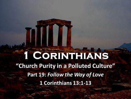 "1 Corinthians ""Church Purity in a Polluted Culture"" Part 19: Follow the Way of Love 1 Corinthians 13:1-13 1 Corinthians ""Church Purity in a Polluted Culture"""