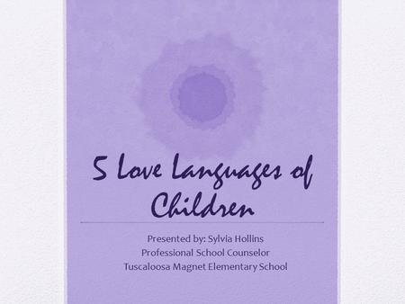 5 Love Languages of Children Presented by: Sylvia Hollins Professional School Counselor Tuscaloosa Magnet Elementary School.