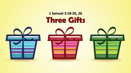 Three Gifts 1 Samuel 2:18-20, 26. The First Gift 1 Samuel 1:9-11, 17, 20 She asks for a gift from God with faith. She asks for a gift from God with faith.