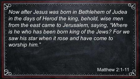 Matthew 2:1-11 Now after Jesus was born in Bethlehem of Judea in the days of Herod the king, behold, wise men from the east came to Jerusalem, saying,