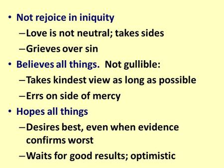 Not rejoice in iniquity – Love is not neutral; takes sides – Grieves over sin Believes all things. Not gullible: – Takes kindest view as long as possible.