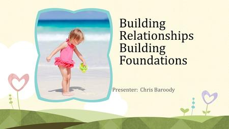 Building Relationships Building Foundations Presenter: Chris Baroody.
