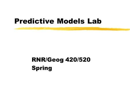 Predictive Models Lab RNR/Geog 420/520 Spring. Predictive Models zImportant to understand what we are attempting to predict yThese models predict location.
