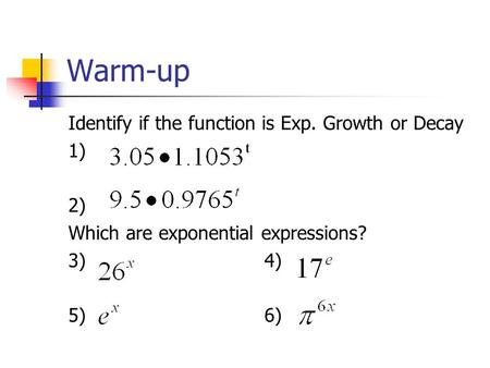 Warm-up Identify if the function is Exp. Growth or Decay 1) 2) Which are exponential expressions? 3)4) 5)6)