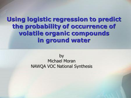 Using logistic regression to predict the probability of occurrence of volatile organic compounds in ground water by Michael Moran NAWQA VOC National Synthesis.