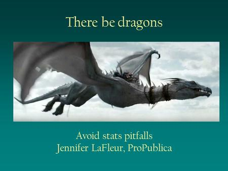 There be dragons Avoid stats pitfalls Jennifer LaFleur, ProPublica.
