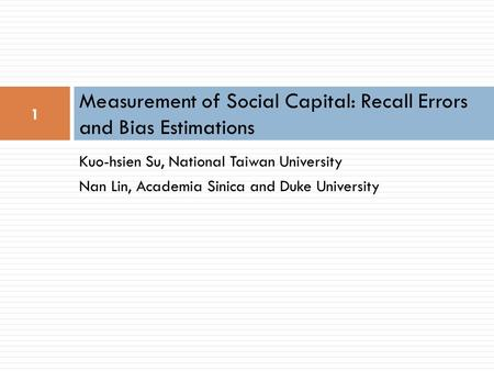 1 Kuo-hsien Su, National Taiwan University Nan Lin, Academia Sinica and Duke University Measurement of Social Capital: Recall Errors and Bias Estimations.