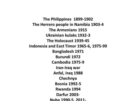 The Philippines 1899-1902 The Herrero people in Namibia 1903-4 The Armenians 1915 Ukrainian kulaks 1932-3 The Holocaust 1939-45 Indonesia and East Timor.