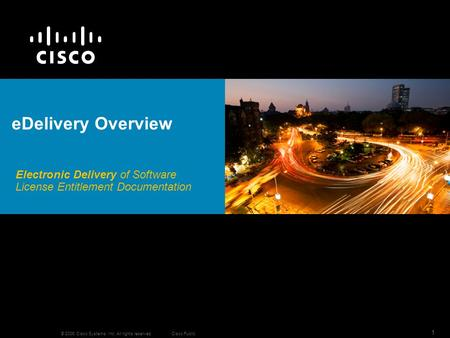 © 2006 Cisco Systems, Inc. All rights reserved. Cisco Public 1 Electronic Delivery of Software License Entitlement Documentation eDelivery Overview.