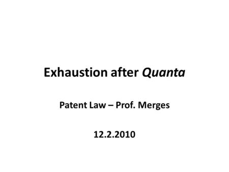 Exhaustion after Quanta Patent Law – Prof. Merges 12.2.2010.
