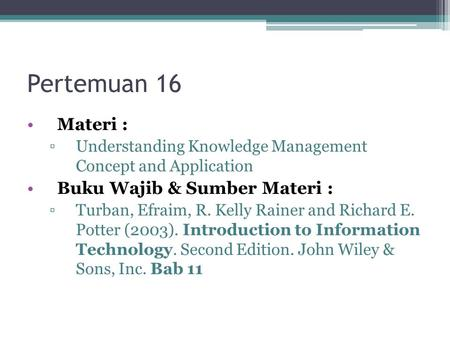 Pertemuan 16 Materi : ▫Understanding Knowledge Management Concept and Application Buku Wajib & Sumber Materi : ▫Turban, Efraim, R. Kelly Rainer and Richard.