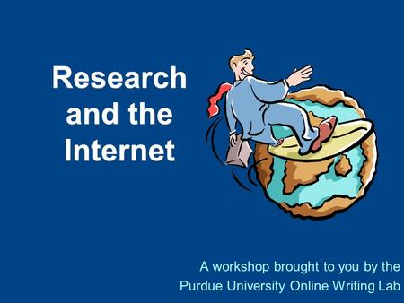 Research and the Internet A workshop brought to you by the Purdue University Online Writing Lab.