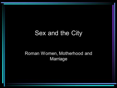 Sex and the City Roman Women, Motherhood and Marriage.